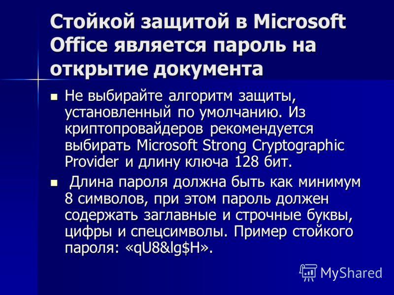 Стойкой защитой в Microsoft Office является пароль на открытие документа Не выбирайте алгоритм защиты, установленный по умолчанию. Из криптопровайдеров рекомендуется выбирать Microsoft Strong Cryptographic Provider и длину ключа 128 бит. Не выбирайте