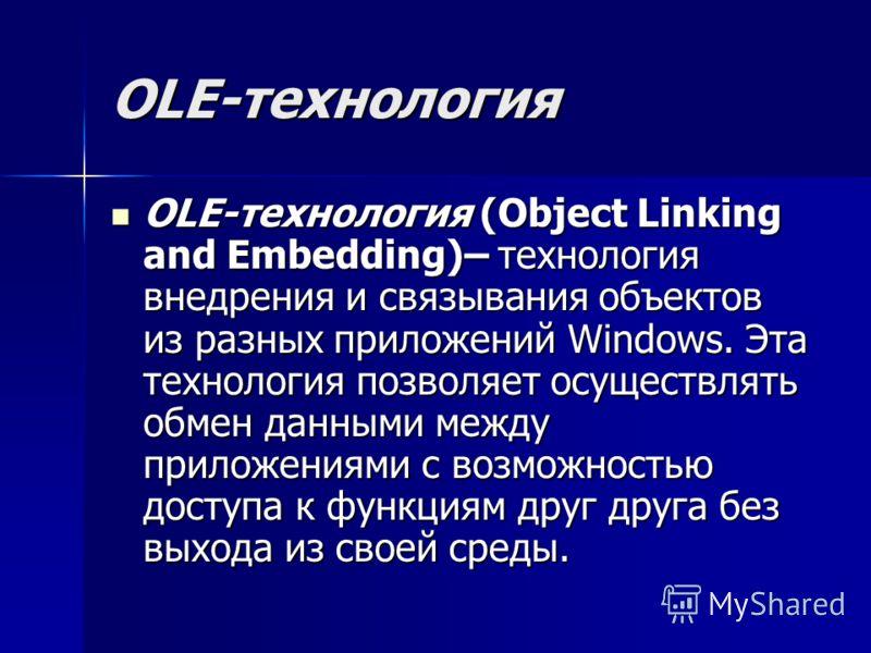 OLE-технология OLE-технология (Object Linking and Embedding)– технология внедрения и связывания объектов из разных приложений Windows. Эта технология позволяет осуществлять обмен данными между приложениями с возможностью доступа к функциям друг друга