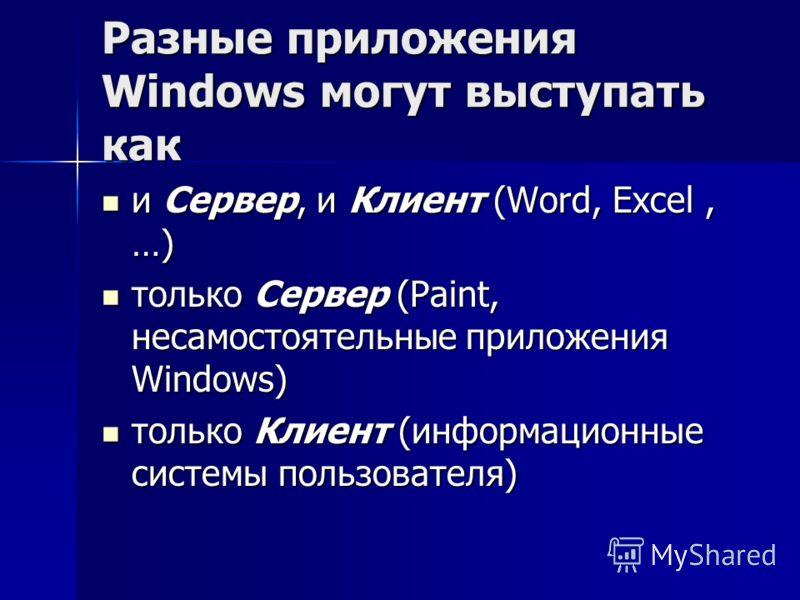 Разные приложения Windows могут выступать как и Сервер, и Клиент (Word, Excel, …) и Сервер, и Клиент (Word, Excel, …) только Сервер (Paint, несамостоятельные приложения Windows) только Сервер (Paint, несамостоятельные приложения Windows) только Клиен