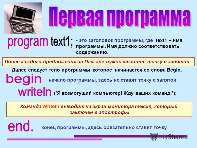 - это заголовок программы, где text1 – имя программы. Имя должно соответствовать содержанию. После каждого предложения на Паскале нужно ставить точку с запятой. Далее следует тело программы, которое начинается со слова Begin. начало программы, здесь