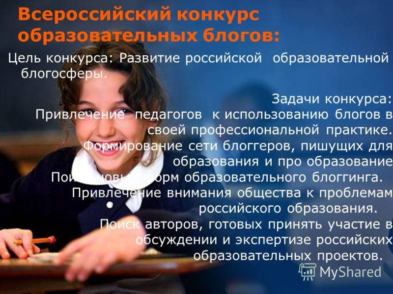 13 Всероссийский конкурс образовательных блогов: Цель конкурса: Развитие российской образовательной блогосферы. Задачи конкурса: Привлечение педагогов к использованию блогов в своей профессиональной практике. Формирование сети блоггеров, пишущих для