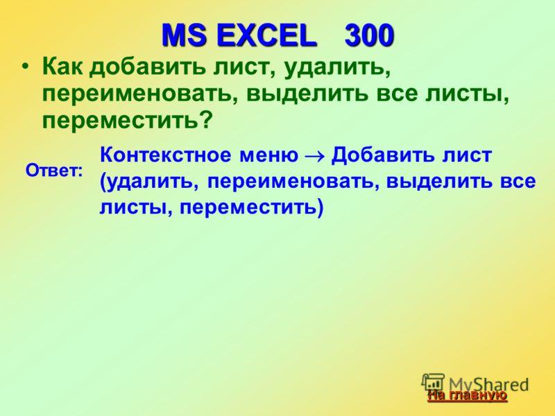 MS EXCEL 300 Как добавить лист, удалить, переименовать, выделить все листы, переместить? На главную На главную Ответ: Контекстное меню Добавить лист (удалить, переименовать, выделить все листы, переместить)