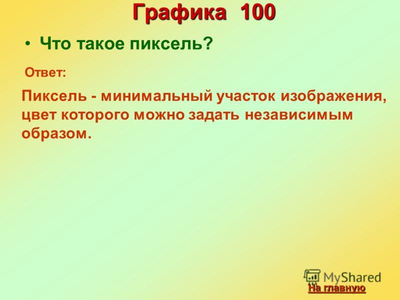 Графика 100 Что такое пиксель? На главную На главную Ответ: Пиксель - минимальный участок изображения, цвет которого можно задать независимым образом.