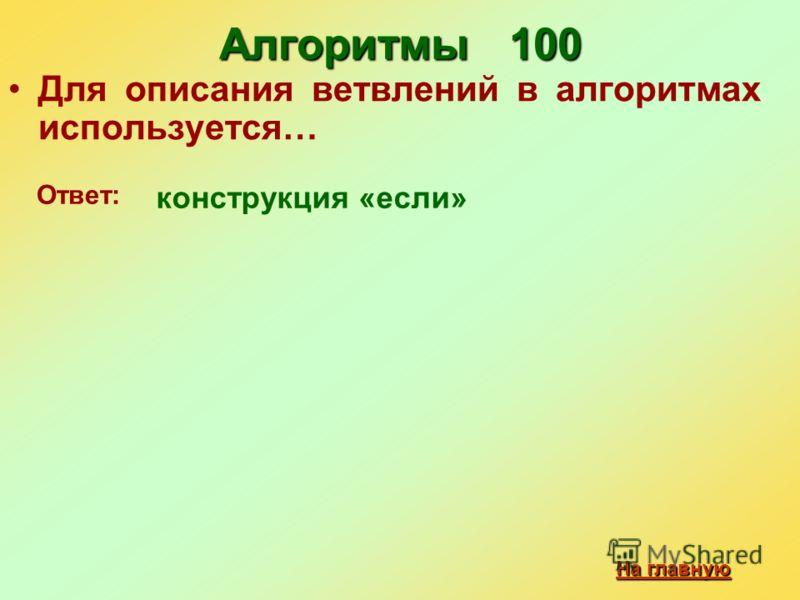 Алгоритмы 100 Для описания ветвлений в алгоритмах используется… конструкция «если» Ответ: На главную На главную