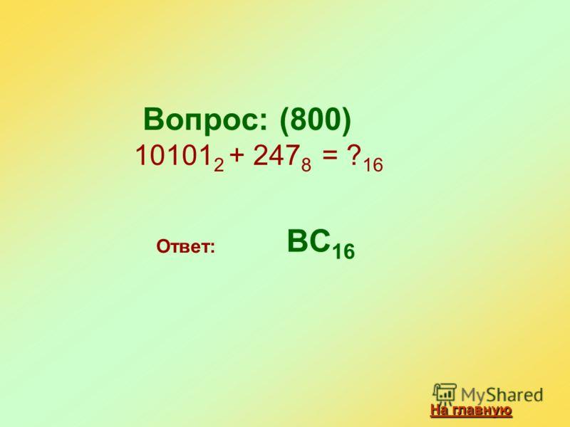Вопрос: (800) 10101 2 + 247 8 = ? 16 Ответ: BC 16 На главную На главную