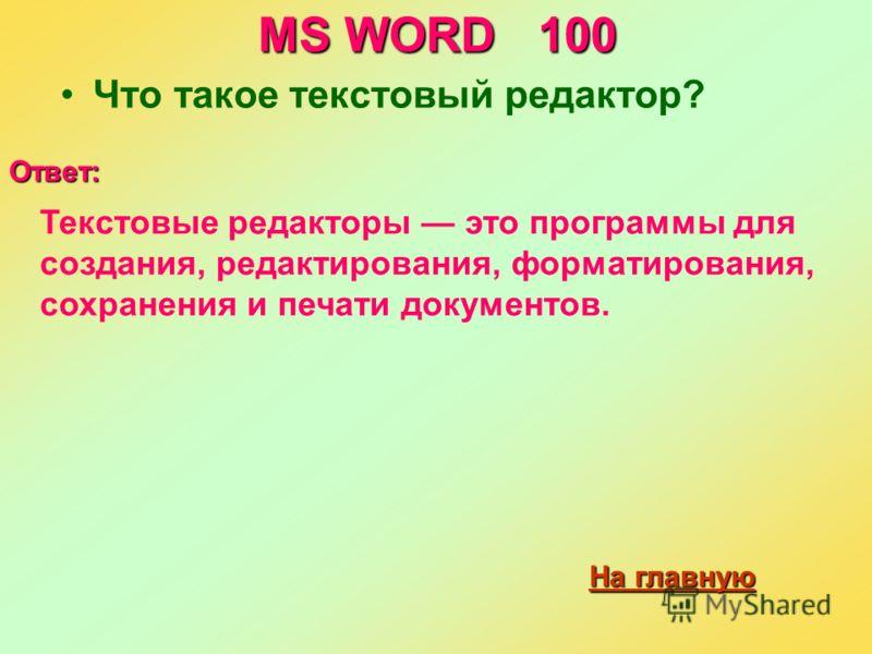 MS WORD 100 Что такое текстовый редактор? Ответ: Текстовые редакторы это программы для создания, редактирования, форматирования, сохранения и печати документов. На главную На главную
