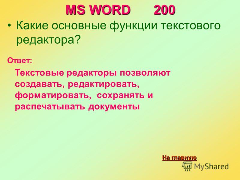MS WORD 200 Какие основные функции текстового редактора? На главную На главную Ответ: Текстовые редакторы позволяют создавать, редактировать, форматировать, сохранять и распечатывать документы