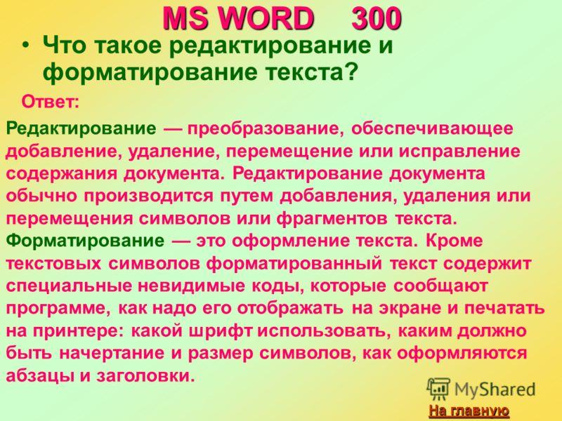 MS WORD 300 Что такое редактирование и форматирование текста? На главную На главную Ответ: Редактирование преобразование, обеспечивающее добавление, удаление, перемещение или исправление содержания документа. Редактирование документа обычно производи