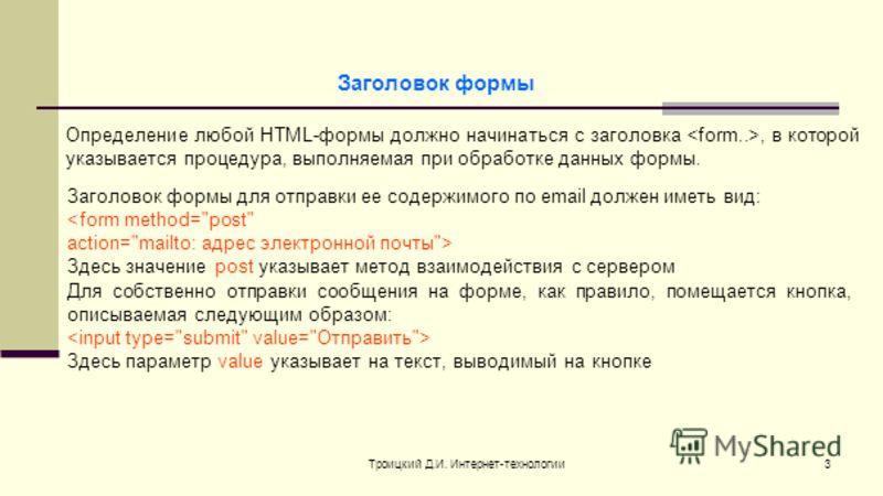 Троицкий Д.И. Интернет-технологии3 Заголовок формы Определение любой HTML-формы должно начинаться с заголовка, в которой указывается процедура, выполняемая при обработке данных формы. Заголовок формы для отправки ее содержимого по email должен иметь