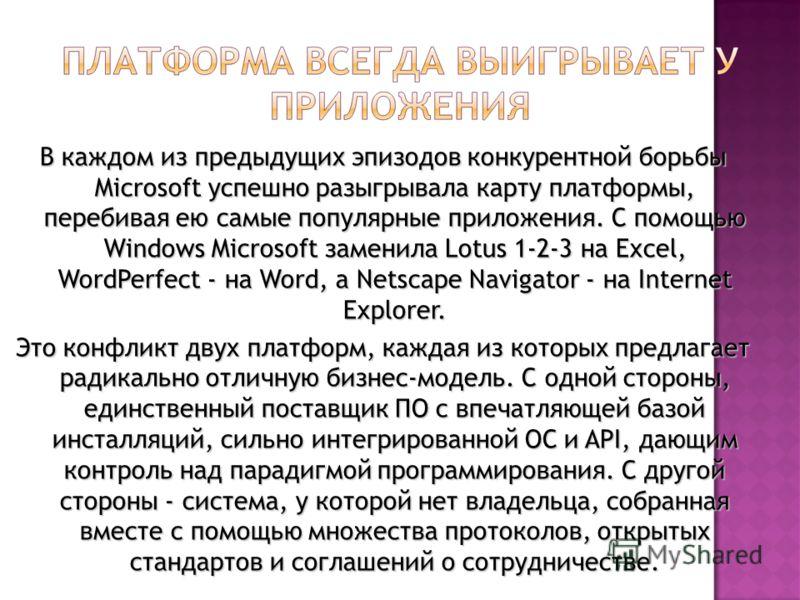 В каждом из предыдущих эпизодов конкурентной борьбы Microsoft успешно разыгрывала карту платформы, перебивая ею самые популярные приложения. С помощью Windows Microsoft заменила Lotus 1-2-3 на Excel, WordPerfect - на Word, а Netscape Navigator - на I