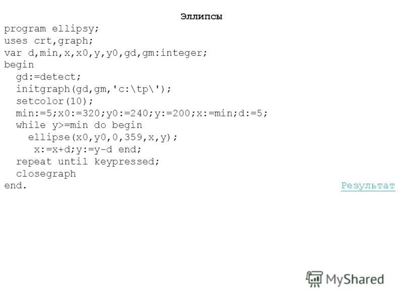 Эллипсы program ellipsy; uses crt,graph; var d,min,x,x0,y,y0,gd,gm:integer; begin gd:=detect; initgraph(gd,gm,'c:\tp\'); setcolor(10); min:=5;x0:=320;y0:=240;y:=200;x:=min;d:=5; while y>=min do begin ellipse(x0,y0,0,359,x,y); x:=x+d;y:=y-d end; repea