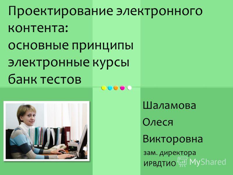 Шаламова Олеся Викторовна зам. директора ИРВДТИО Проектирование электронного контента: основные принципы электронные курсы банк тестов