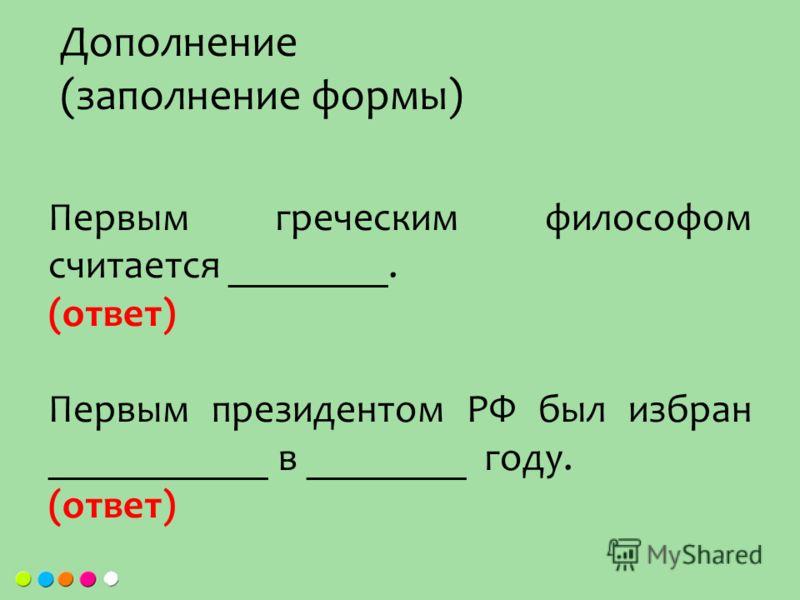 Первым греческим философом считается ________. (ответ) Первым президентом РФ был избран ___________ в ________ году. (ответ) Дополнение (заполнение формы)