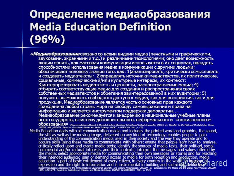 Определение медиаобразования Media Education Definition (96%) «Медиаобразование связано со всеми видами медиа (печатными и графическими, звуковыми, экранными и т.д.) и различными технологиями; оно дает возможность людям понять, как массовая коммуника
