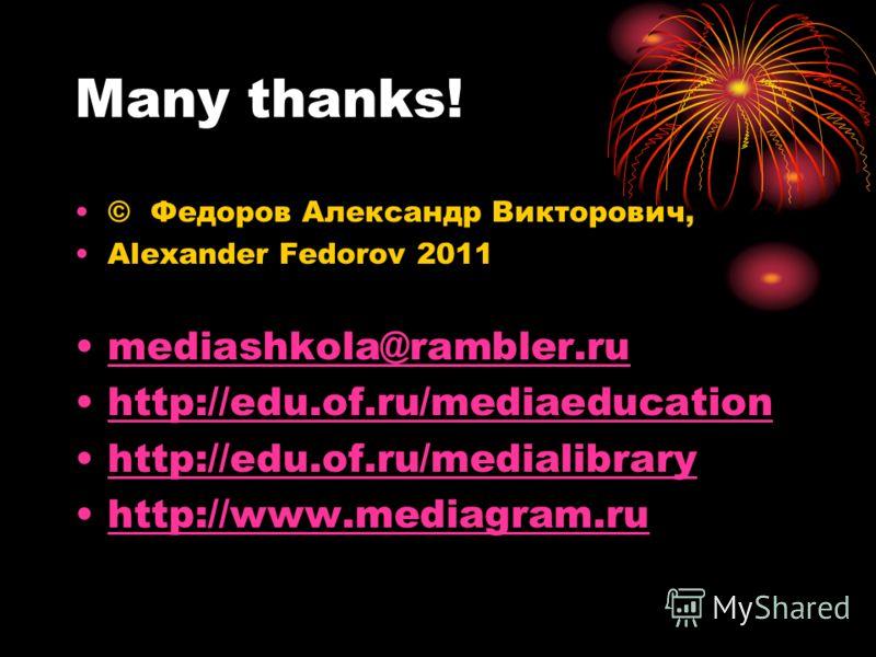 Many thanks! © Федоров Александр Викторович, Alexander Fedorov 2011 mediashkola@rambler.ru http://edu.of.ru/mediaeducation http://edu.of.ru/medialibrary http://www.mediagram.ru