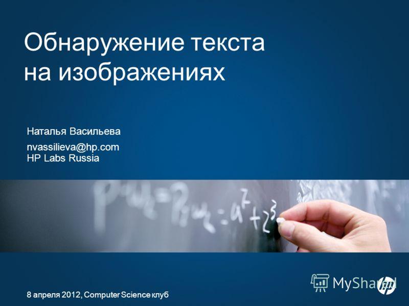 Обнаружение текста на изображениях Наталья Васильева nvassilieva@hp.com HP Labs Russia 8 апреля 2012, Computer Science клуб