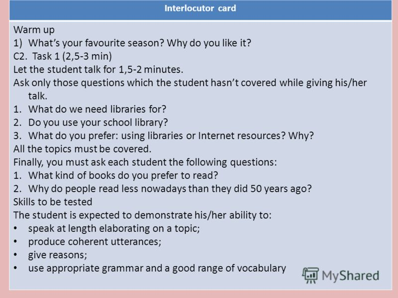 Interlocutor card Warm up 1)Whats your favourite season? Why do you like it? C2. Task 1 (2,5-3 min) Let the student talk for 1,5-2 minutes. Ask only those questions which the student hasnt covered while giving his/her talk. 1.What do we need librarie