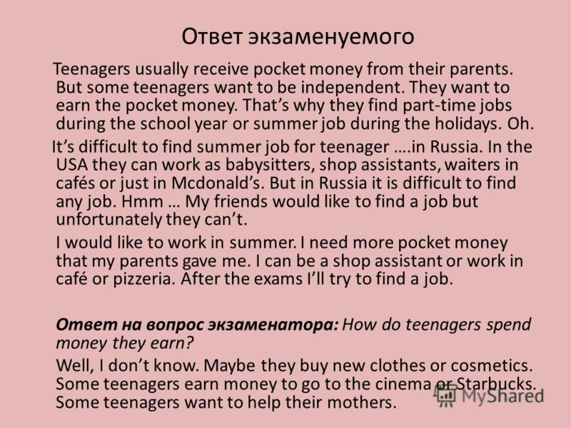 Ответ экзаменуемого Teenagers usually receive pocket money from their parents. But some teenagers want to be independent. They want to earn the pocket money. Thats why they find part-time jobs during the school year or summer job during the holidays.