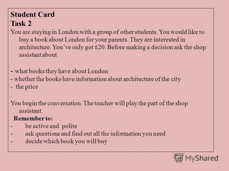 Student Card Task 2 You are staying in London with a group of other students. You would like to buy a book about London for your parents. They are interested in architecture. Youve only got £20. Before making a decision ask the shop assistant about -