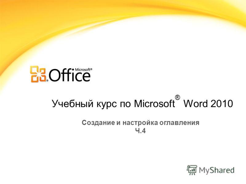 Учебный курс по Microsoft ® Word 2010 Создание и настройка оглавления Ч.4