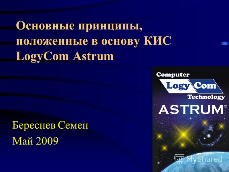 Основные принципы, положенные в основу КИС LogyCom Astrum Береснев Семен Май 2009