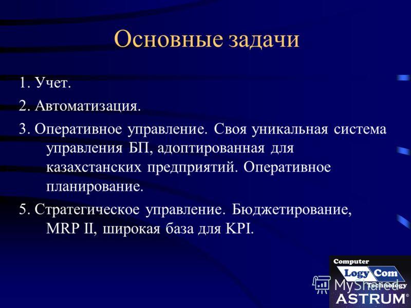 Основные задачи 1. Учет. 2. Автоматизация. 3. Оперативное управление. Своя уникальная система управления БП, адоптированная для казахстанских предприятий. Оперативное планирование. 5. Стратегическое управление. Бюджетирование, MRP II, широкая база дл