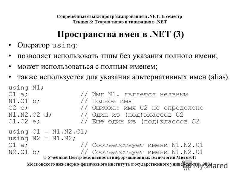Пространства имен в.NET (3) Оператор using : позволяет использовать типы без указания полного имени; может использоваться с полным именем; также используется для указания альтернативных имен (alias). using N1; C1 a;// Имя N1. является неявным N1.C1 b