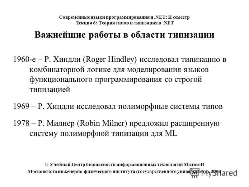 Важнейшие работы в области типизации 1960-е – Р. Хиндли (Roger Hindley) исследовал типизацию в комбинаторной логике для моделирования языков функционального программирования со строгой типизацией 1969 – Р. Хиндли исследовал полиморфные системы типов