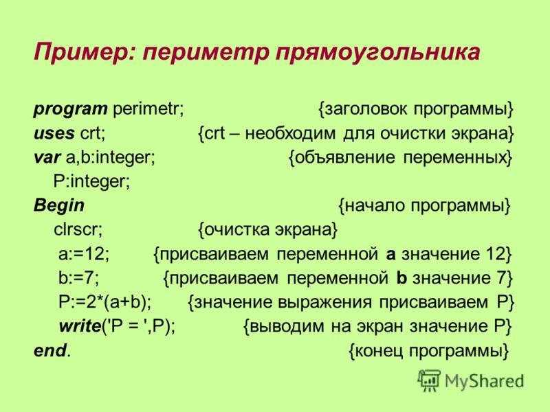 Пример: периметр прямоугольника program perimetr; {заголовок программы} uses crt; {crt – необходим для очистки экрана} var a,b:integer; {объявление переменных} P:integer; Begin {начало программы} clrscr;{очистка экрана} a:=12; {присваиваем переменной
