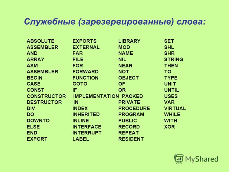 Служебные (зарезервированные) слова: ABSOLUTE EXPORTS LIBRARY SET ASSEMBLER EXTERNAL MOD SHL AND FAR NAME SHR ARRAY FILE NIL STRING ASM FOR NEAR THEN ASSEMBLER FORWARD NOT TO BEGIN FUNCTION OBJECT TYPE CASE GOTO OF UNIT CONST IF OR UNTIL CONSTRUCTOR