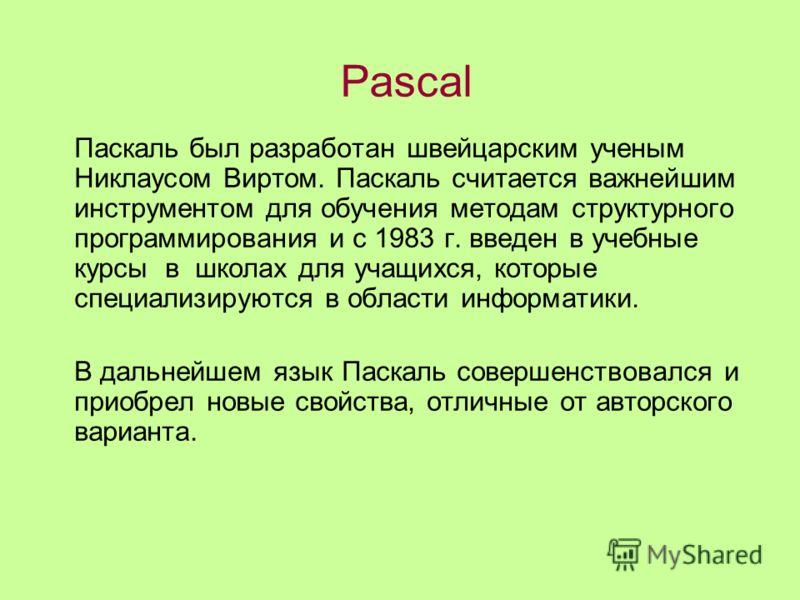 Паскаль был разработан швейцарским ученым Никлаусом Виртом. Паскаль считается важнейшим инструментом для обучения методам структурного программирования и с 1983 г. введен в учебные курсы в школах для учащихся, которые специализируются в области инфор