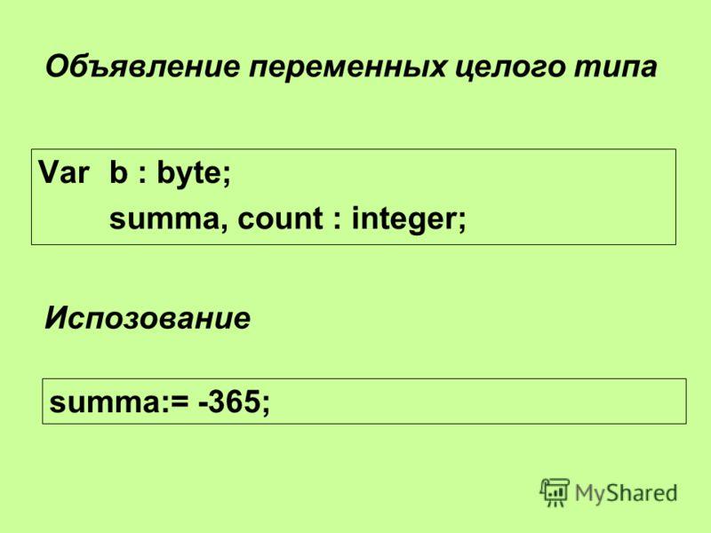 Var b : byte; summa, count : integer; Объявление переменных целого типа summa:= -365; Испозование