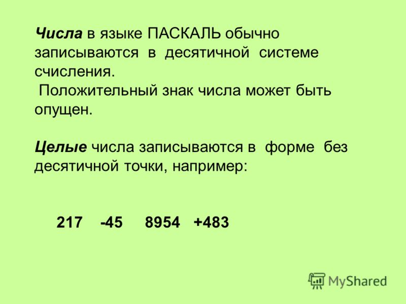 Числа в языке ПАСКАЛЬ обычно записываются в десятичной системе счисления. Положительный знак числа может быть опущен. Целые числа записываются в форме без десятичной точки, например: 217 -45 8954 +483