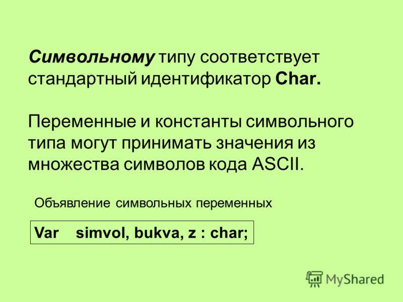 Символьному типу соответствует стандартный идентификатор Char. Переменные и константы символьного типа могут принимать значения из множества символов кода ASCII. Var simvol, bukva, z : char; Объявление символьных переменных