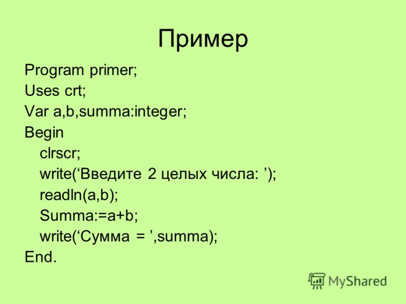 Пример Program primer; Uses crt; Var a,b,summa:integer; Begin clrscr; write(Введите 2 целых числа: ); readln(a,b); Summa:=a+b; write(Сумма =,summa); End.