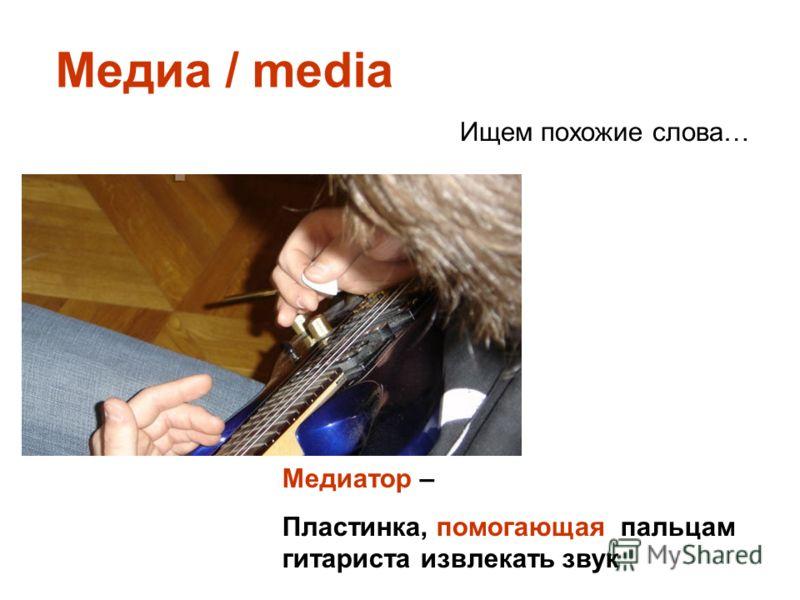 Медиа / media Ищем похожие слова… Медиатор – Пластинка, помогающая пальцам гитариста извлекать звук