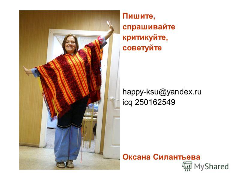 Пишите, спрашивайте критикуйте, советуйте happy-ksu@yandex.ru icq 250162549 Оксана Силантьева