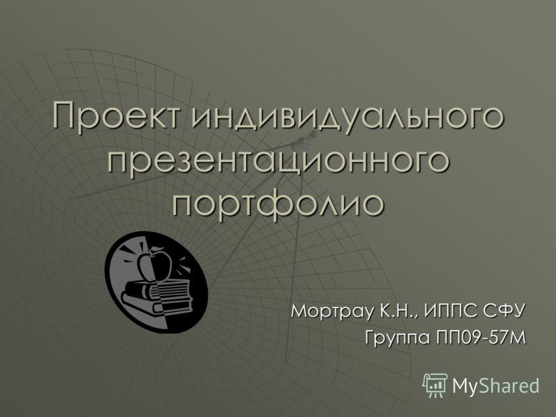 Проект индивидуального презентационного портфолио Мортрау К.Н., ИППС СФУ Группа ПП09-57М