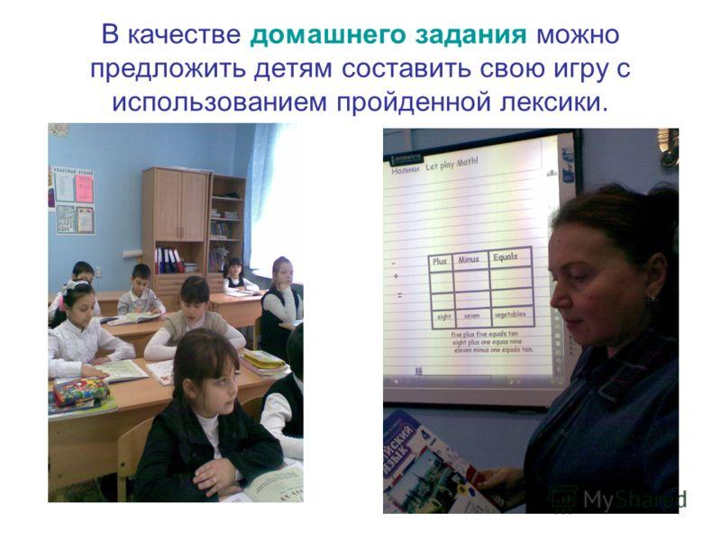 В качестве домашнего задания можно предложить детям составить свою игру с использованием пройденной лексики.