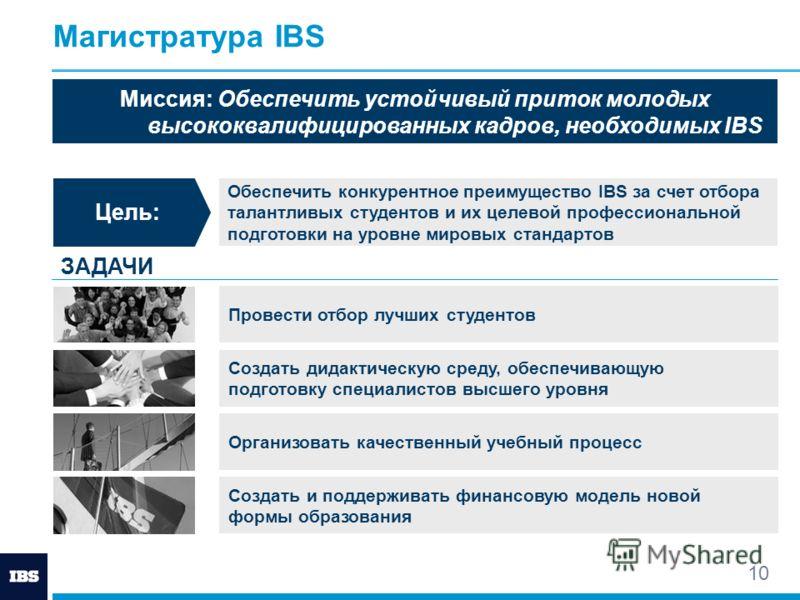 10 Магистратура IBS Цель: Обеспечить конкурентное преимущество IBS за счет отбора талантливых студентов и их целевой профессиональной подготовки на уровне мировых стандартов ЗАДАЧИ Провести отбор лучших студентов Организовать качественный учебный про