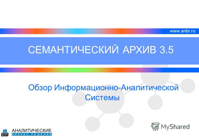 www.anbr.ru Обзор Информационно-Аналитической Системы СЕМАНТИЧЕСКИЙ АРХИВ 3.5