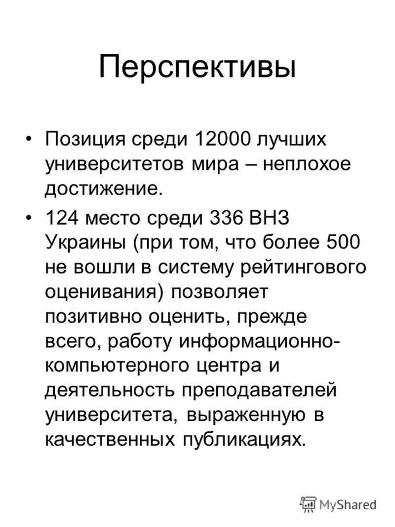 Перспективы Позиция среди 12000 лучших университетов мира – неплохое достижение. 124 место среди 336 ВНЗ Украины (при том, что более 500 не вошли в систему рейтингового оценивания) позволяет позитивно оценить, прежде всего, работу информационно- комп