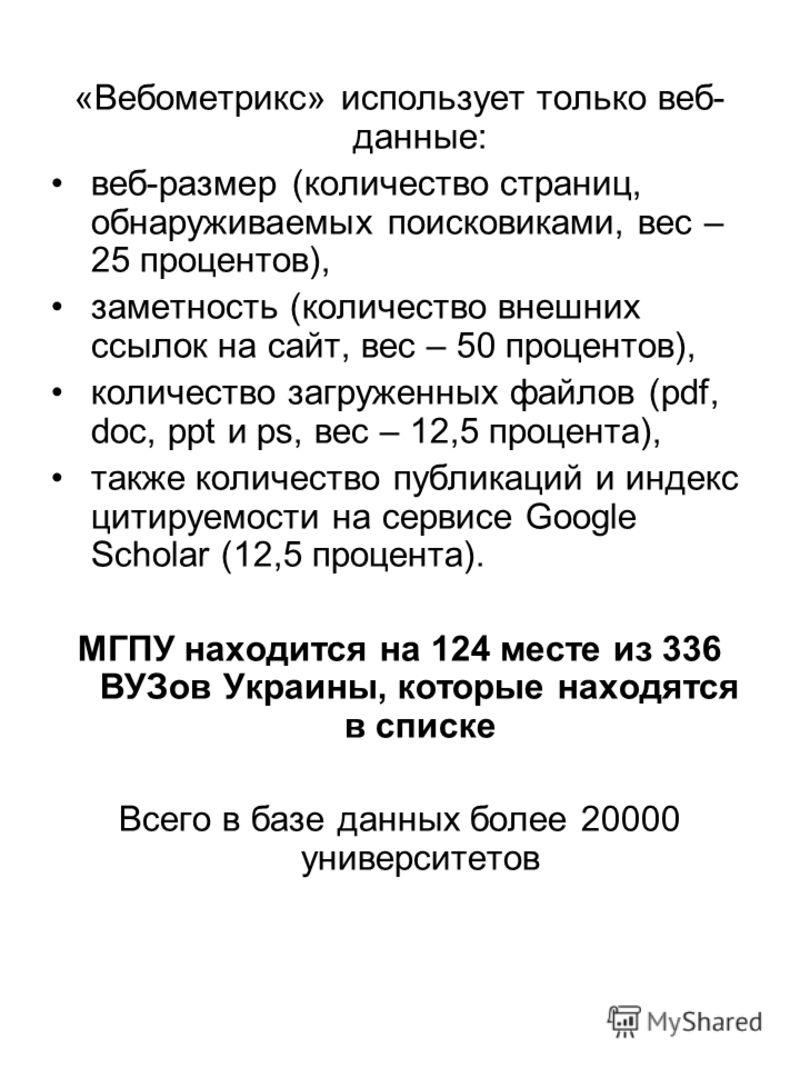 «Вебометрикс» использует только веб- данные: веб-размер (количество страниц, обнаруживаемых поисковиками, вес – 25 процентов), заметность (количество внешних ссылок на сайт, вес – 50 процентов), количество загруженных файлов (pdf, doc, ppt и ps, вес
