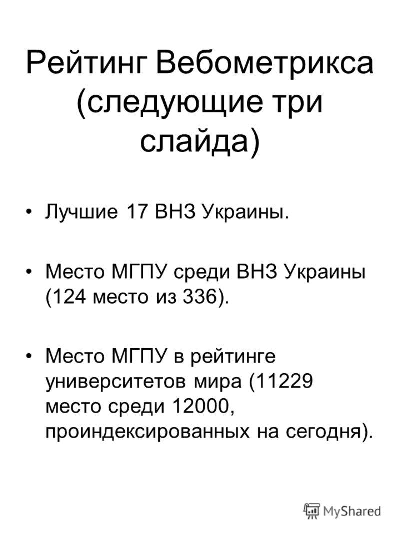 Рейтинг Вебометрикса (следующие три слайда) Лучшие 17 ВНЗ Украины. Место МГПУ среди ВНЗ Украины (124 место из 336). Место МГПУ в рейтинге университетов мира (11229 место среди 12000, проиндексированных на сегодня).