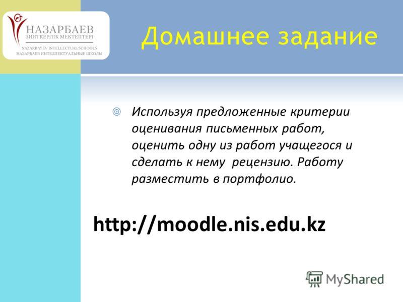 Домашнее задание Используя предложенные критерии оценивания письменных работ, оценить одну из работ учащегося и сделать к нему рецензию. Работу разместить в портфолио. http://moodle.nis.edu.kz