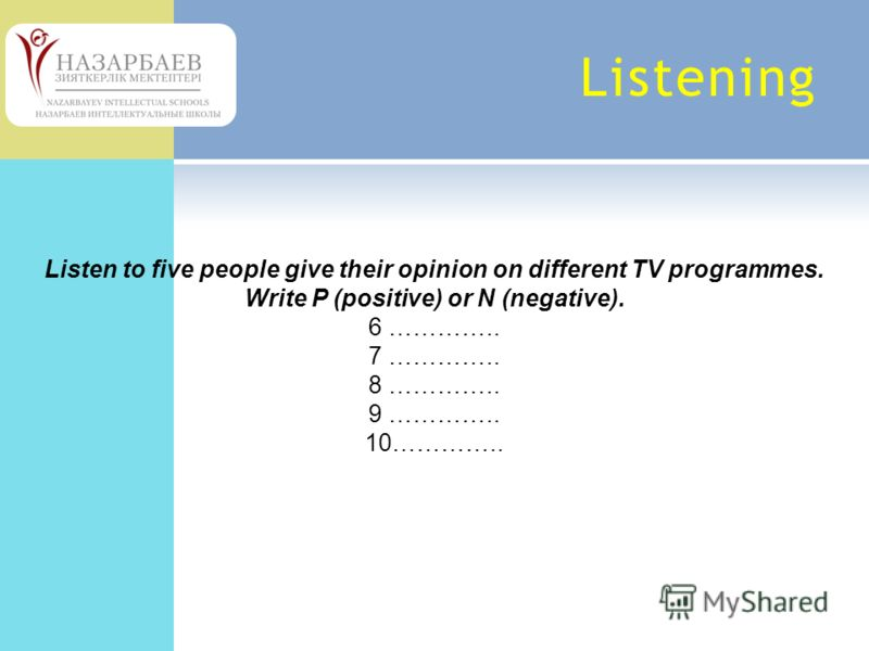Listening Listen to five people give their opinion on different TV programmes. Write P (positive) or N (negative). 6 ………….. 7 ………….. 8 ………….. 9 ………….. 10…………..