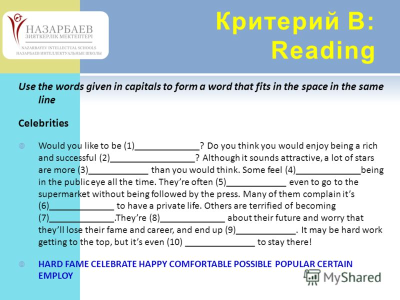 Критерий В: Reading Use the words given in capitals to form a word that fits in the space in the same line Celebrities Would you like to be (1)_____________? Do you think you would enjoy being a rich and successful (2)_________________? Although it s