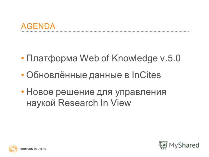 AGENDA Платформа Web of Knowledge v.5.0 Обновлённые данные в InCites Hовое решение для управления наукой Research In View