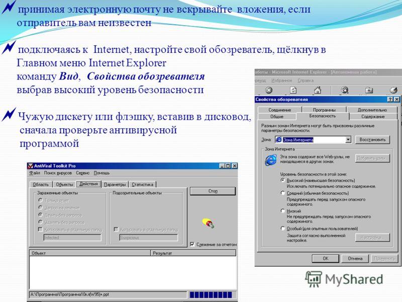 принимая электронную почту не вскрывайте вложения, если отправитель вам неизвестен подключаясь к Internet, настройте свой обозреватель, щёлкнув в Главном меню Internet Explorer команду Вид, Свойства обозревателя выбрав высокий уровень безопасности Чу
