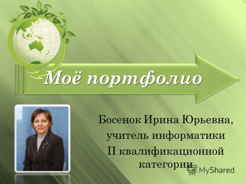 Моё портфолио Босенок Ирина Юрьевна, учитель информатики II квалификационной категории